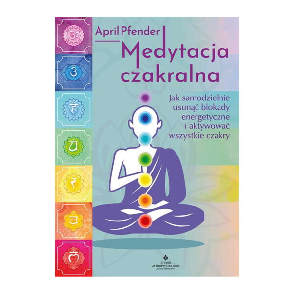 Medytacja czakralna. Jak samodzielnie usunąć blokady energetyczne i aktywować wszystkie czakry