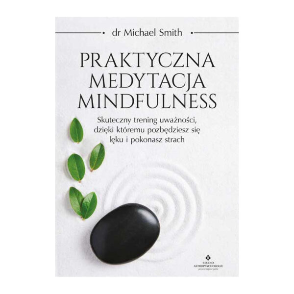 Praktyczna medytacja mindfulness. Skuteczny trening uważności, dzięki któremu pozbędziesz się lęku i pokonasz strach.
