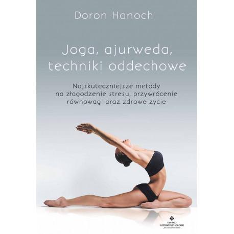 Joga, ajurweda, techniki oddechowe. Najskuteczniejsze metody na złagodzenie stresu, przywrócenie równowagi oraz zdrowe życie