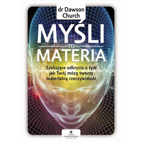 Myśli to materia. Szokujące odkrycia o tym, jak Twój mózg tworzy materialną rzeczywistość - dr Dawson Church